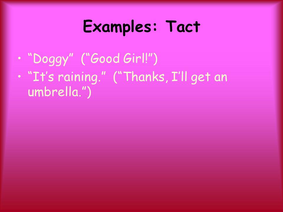 "Examples: Tact ""Doggy"" (""Good Girl!"") ""It's raining."" (""Thanks, I'll get an umbrella."")"