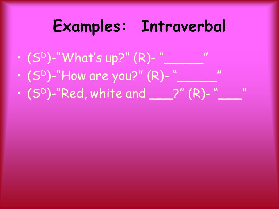 """Examples: Intraverbal (S D )-""""What's up?"""" (R)- """"_____"""" (S D )-""""How are you?"""" (R)- """"_____"""" (S D )-""""Red, white and ___?"""" (R)- """"___"""""""