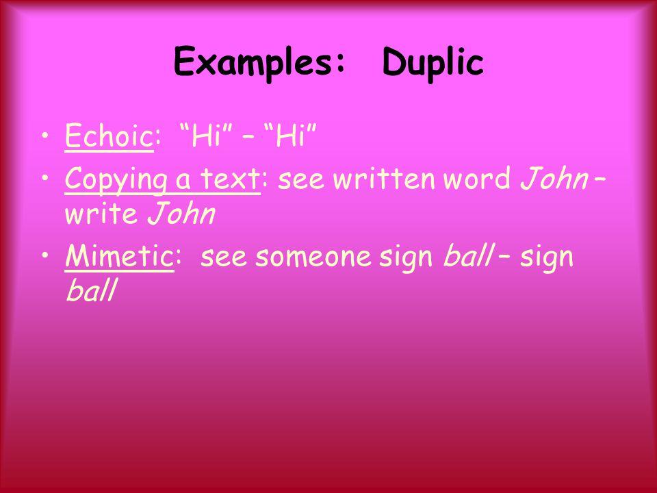 "Examples: Duplic Echoic: ""Hi"" – ""Hi"" Copying a text: see written word John – write John Mimetic: see someone sign ball – sign ball"