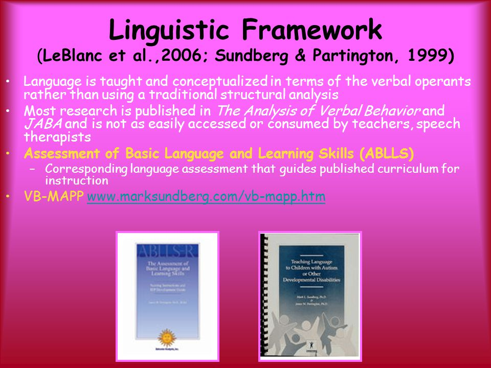 Linguistic Framework (LeBlanc et al.,2006; Sundberg & Partington, 1999) Language is taught and conceptualized in terms of the verbal operants rather t