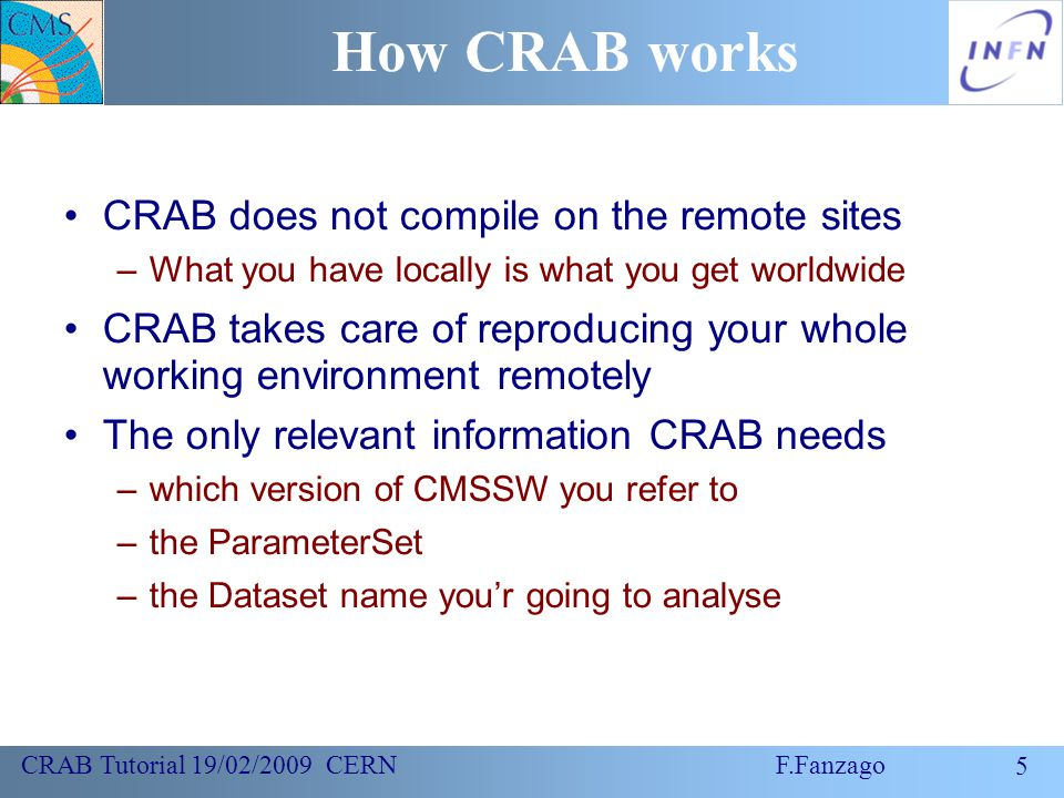 5 CRAB Tutorial 19/02/2009 CERN F.Fanzago How CRAB works CRAB does not compile on the remote sites –What you have locally is what you get worldwide CRAB takes care of reproducing your whole working environment remotely The only relevant information CRAB needs –which version of CMSSW you refer to –the ParameterSet –the Dataset name you'r going to analyse