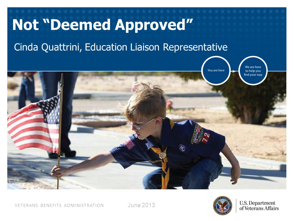 VETERANS BENEFITS ADMINISTRATION June 2013 Not Deemed Approved Cinda Quattrini, Education Liaison Representative