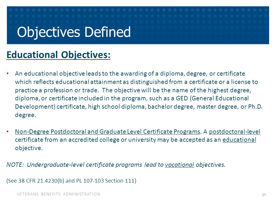VETERANS BENEFITS ADMINISTRATION Objectives Defined Educational Objectives: An educational objective leads to the awarding of a diploma, degree, or certificate which reflects educational attainment as distinguished from a certificate or a license to practice a profession or trade.