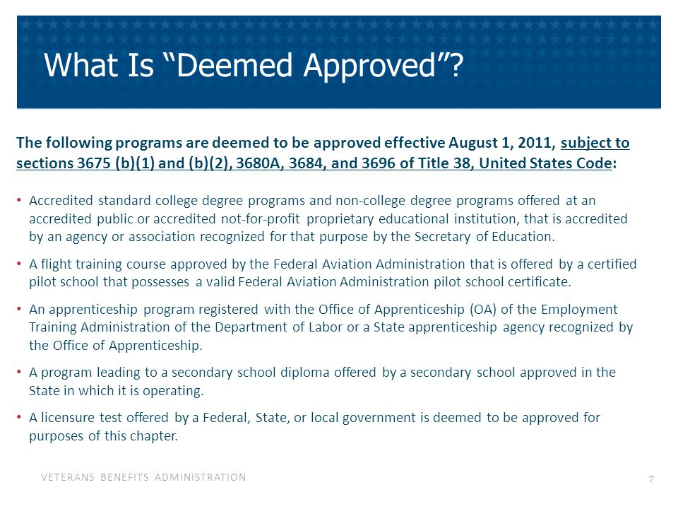 VETERANS BENEFITS ADMINISTRATION Approval Comparison Chart All institutions Prior to 8/1/11Effective 8/1/11 for Public & Non-Profits New Approvals Schools and institutions request approval for programs in a new school or facility from their State Approving Agency New schools and facilities will continue to contact their State Approving Agency Approval Criteria Set by Statute (38 USC chapter 36) Programs deemed approved are subject to Title 38 USC 3675 (b)(1) and (b)(2), 3680A, 3684, 3696 Modifications to Programs Information was submitted to the State Approving Agency School and facilities will forward modification information for programs deemed approved directly to VA's Education Liaison Representatives (new programs and changes to existing programs using the Notification Form for Modification to Programs Compliance State Approving Agencies performed supervisory visits, VA conducted compliance surveys State Approving Agencies and the VA will perform compliance surveys Suspension/ Withdrawal SAAs notified schools/facilities of suspension or withdrawal for non- compliance with applicable statutes VA has the authority to suspend/ withdraw programs if school's or facility's programs do not meet statutory requirements Statutory Requirements Schools and facilities: Maintain adequate records to show progress and grades and to show satisfactory standards relating to conduct and grades are enforced.