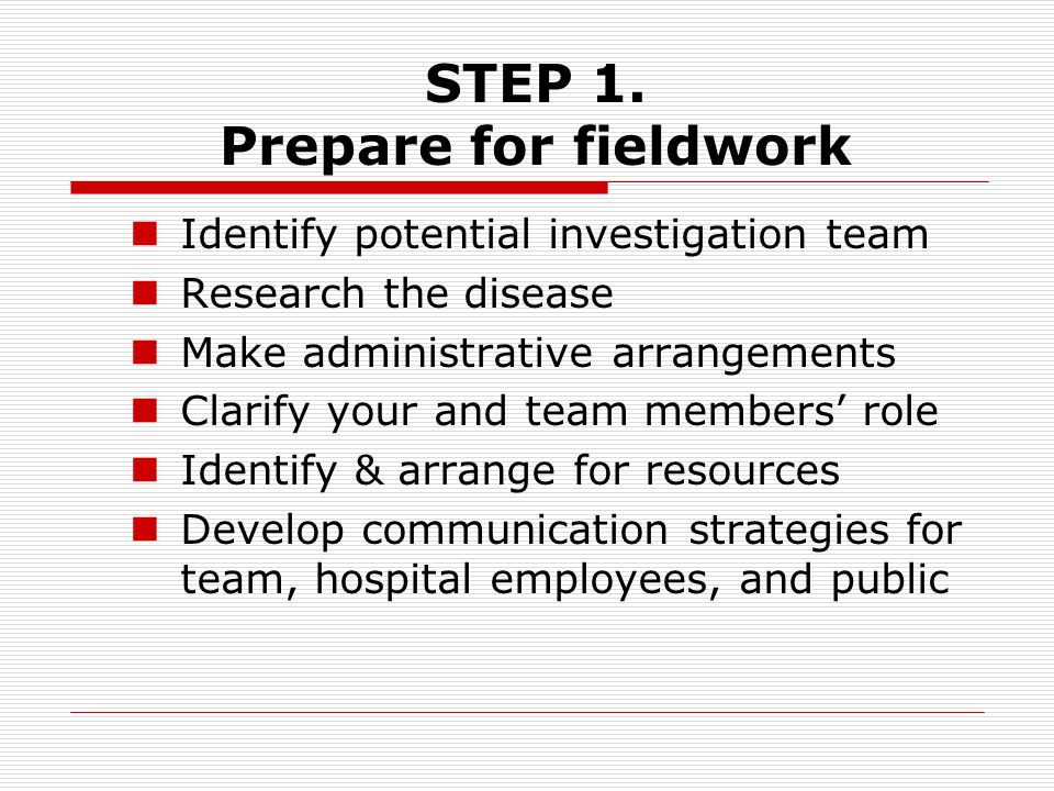 Identify potential investigation team Research the disease Make administrative arrangements Clarify your and team members' role Identify & arrange for resources Develop communication strategies for team, hospital employees, and public STEP 1.