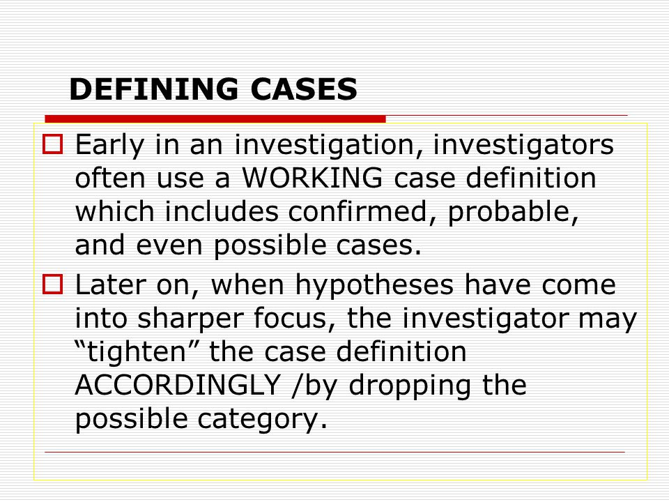  Early in an investigation, investigators often use a WORKING case definition which includes confirmed, probable, and even possible cases.  Later on