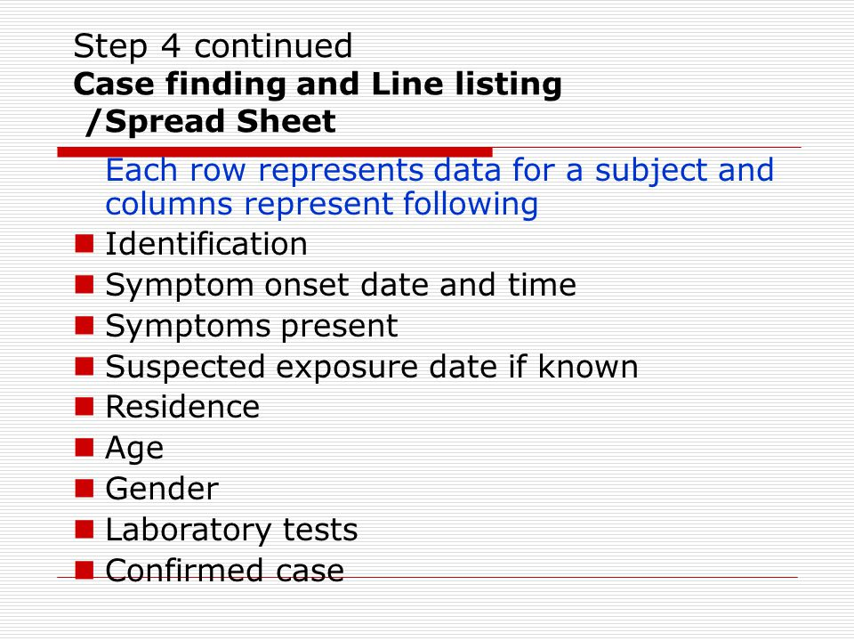 Step 4 continued Case finding and Line listing /Spread Sheet Each row represents data for a subject and columns represent following Identification Symptom onset date and time Symptoms present Suspected exposure date if known Residence Age Gender Laboratory tests Confirmed case