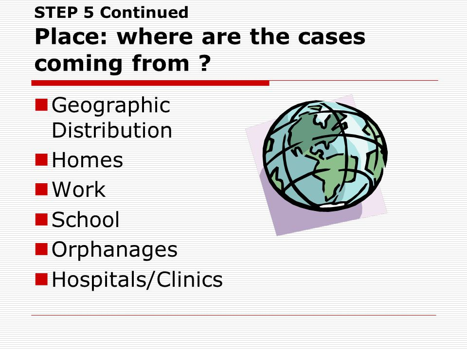 STEP 5 Continued Place: where are the cases coming from ? Geographic Distribution Homes Work School Orphanages Hospitals/Clinics