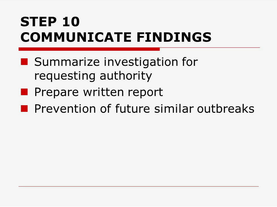 STEP 10 COMMUNICATE FINDINGS Summarize investigation for requesting authority Prepare written report Prevention of future similar outbreaks