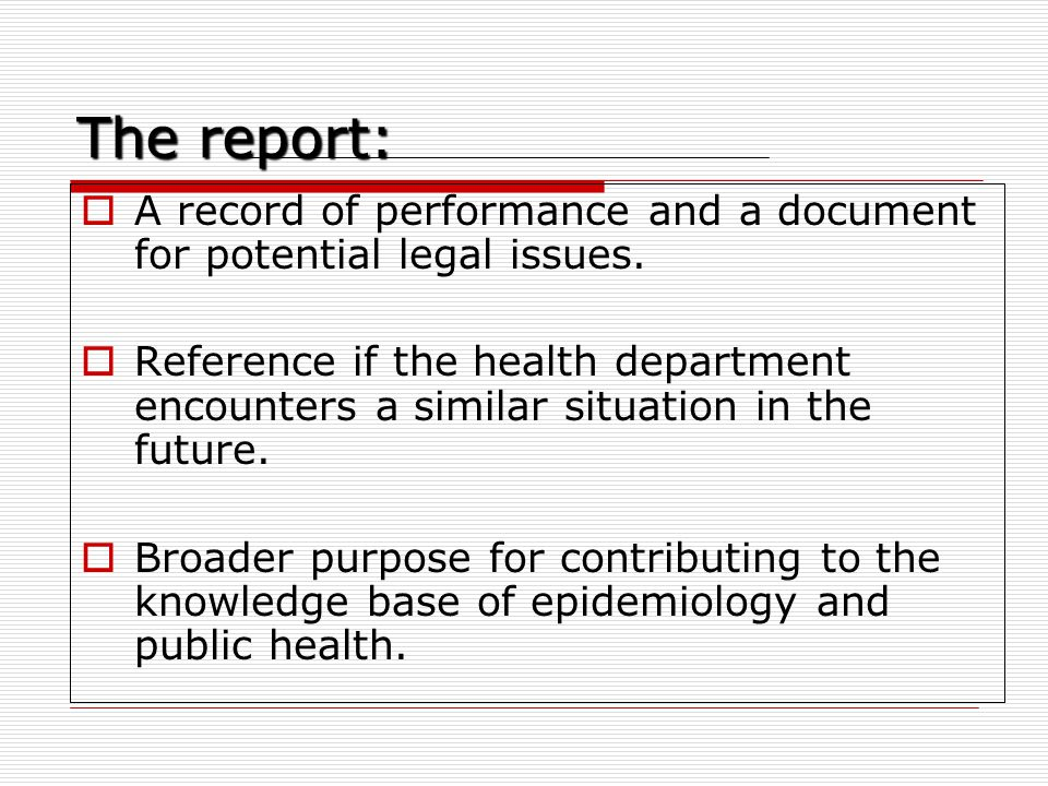 The report:  A record of performance and a document for potential legal issues.  Reference if the health department encounters a similar situation i