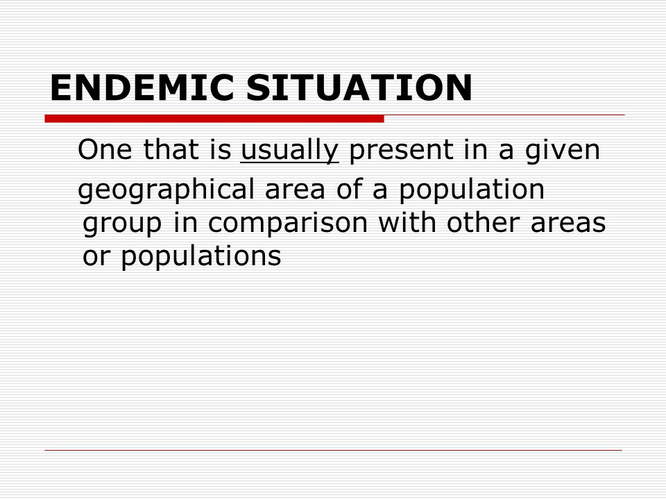 ENDEMIC SITUATION One that is usually present in a given geographical area of a population group in comparison with other areas or populations