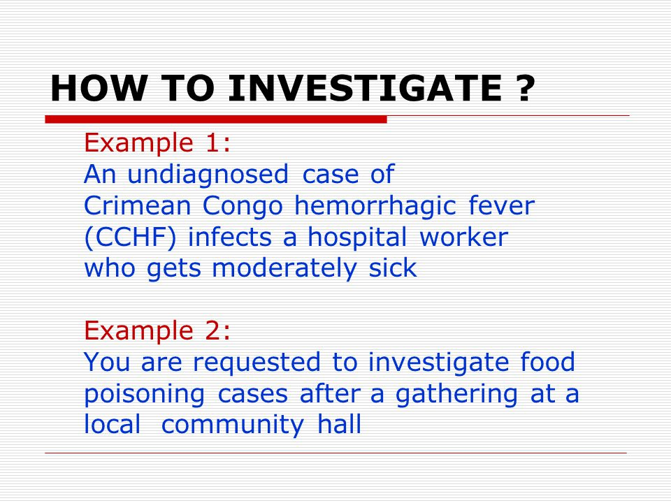 HOW TO INVESTIGATE ? Example 1: An undiagnosed case of Crimean Congo hemorrhagic fever (CCHF) infects a hospital worker who gets moderately sick Examp