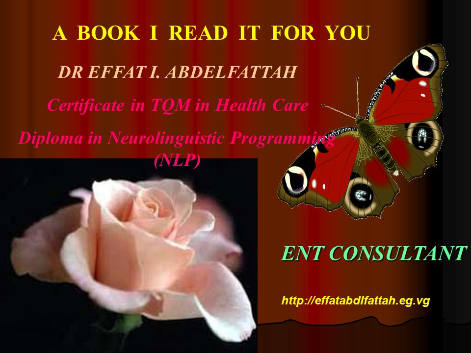 A BOOK I READ IT FOR YOU DR EFFAT I. ABDELFATTAH Certificate in TQM in Health Care Diploma in Neurolinguistic Programming (NLP) ENT CONSULTANT http://