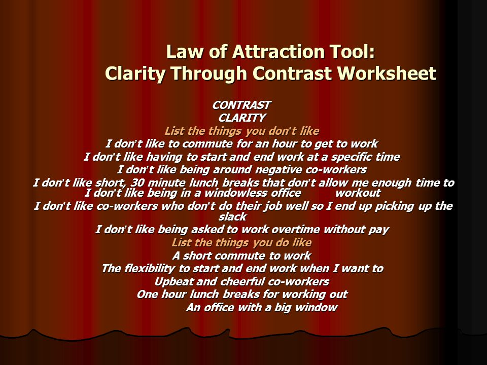 Law of Attraction Tool: Clarity Through Contrast Worksheet CONTRASTCLARITY List the things you don ' t like I don ' t like to commute for an hour to g