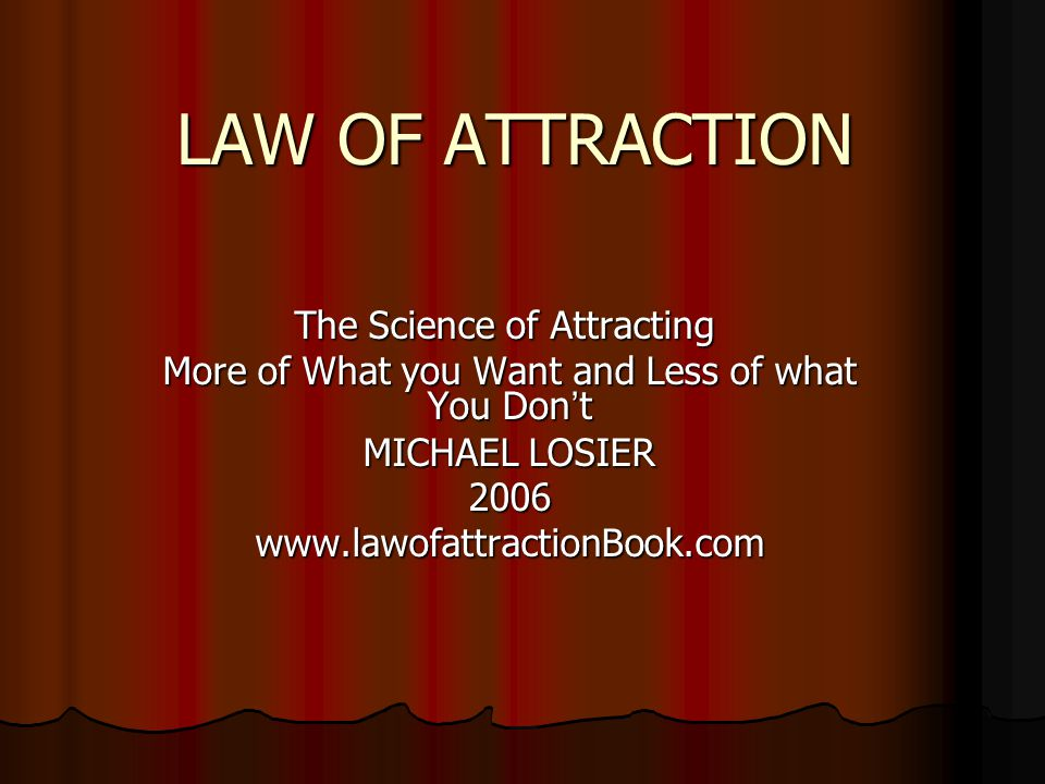 LAW OF ATTRACTION The Science of Attracting More of What you Want and Less of what You Don ' t MICHAEL LOSIER 2006www.lawofattractionBook.com
