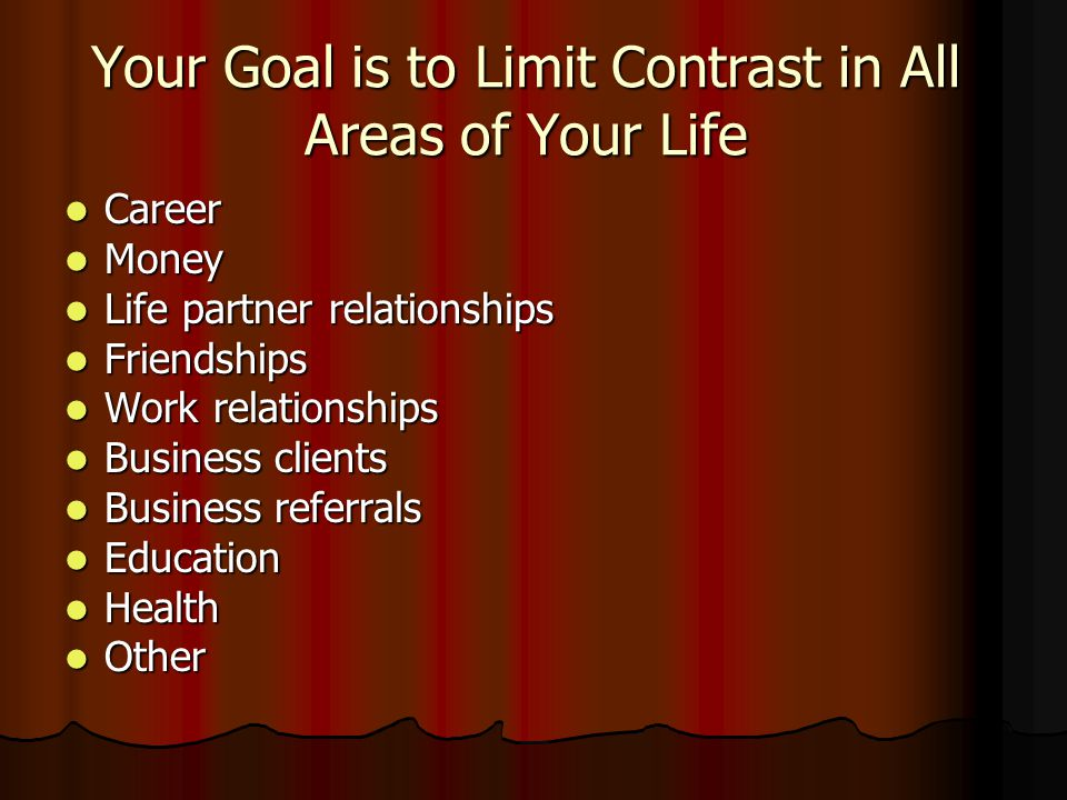 Your Goal is to Limit Contrast in All Areas of Your Life Career Career Money Money Life partner relationships Life partner relationships Friendships F