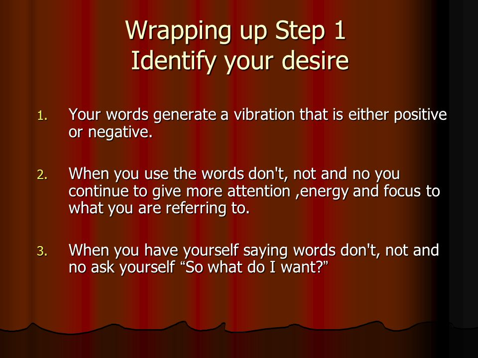 Wrapping up Step 1 Identify your desire 1. Your words generate a vibration that is either positive or negative. 2. When you use the words don't, not a