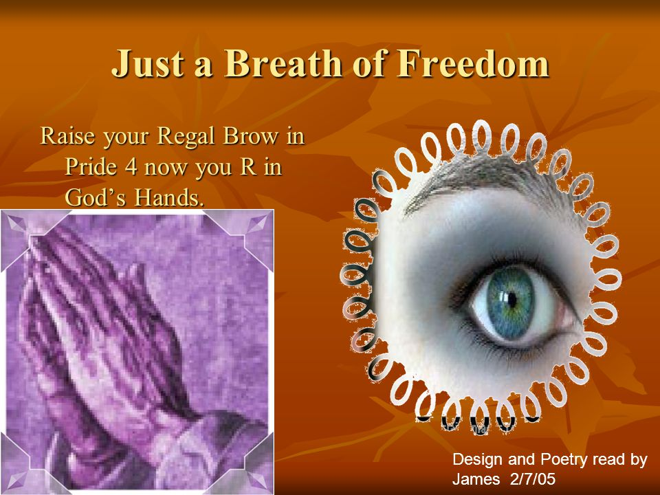 Just a Breath of Freedom Raise your Regal Brow in Pride 4 now you R in God's Hands.
