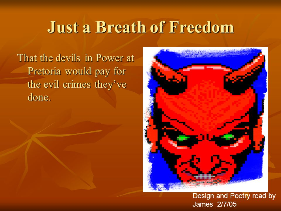 Just a Breath of Freedom That the devils in Power at Pretoria would pay for the evil crimes they've done.