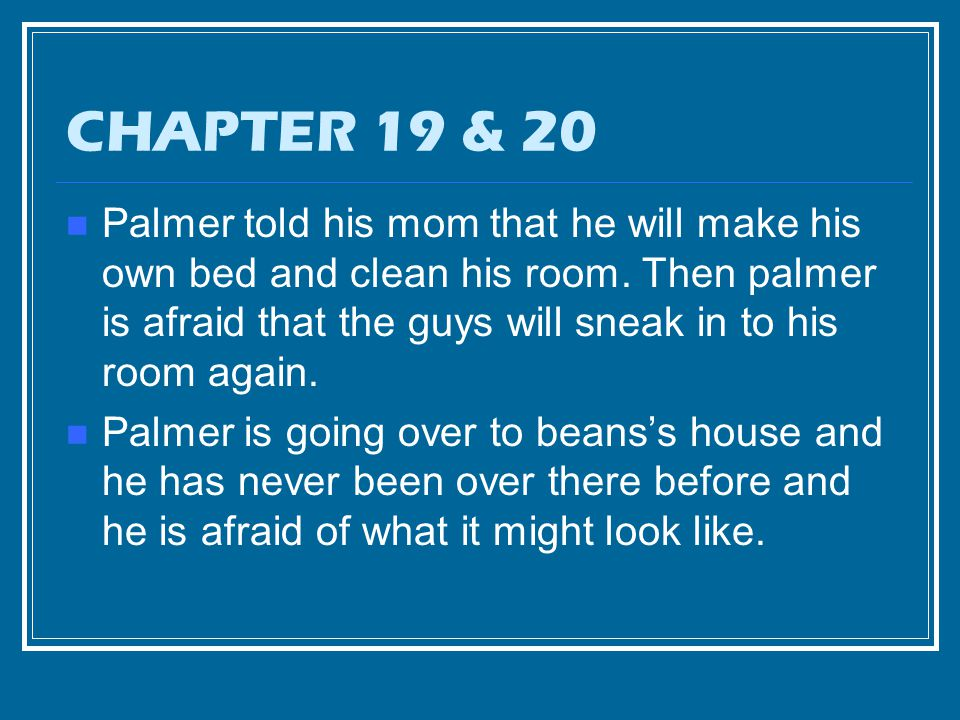 CHAPTER 19 & 20 Palmer told his mom that he will make his own bed and clean his room.