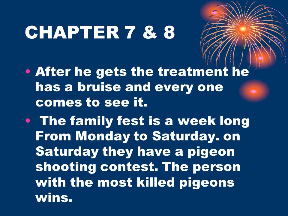 CHAPTER 7 & 8 After he gets the treatment he has a bruise and every one comes to see it. The family fest is a week long From Monday to Saturday. on Sa