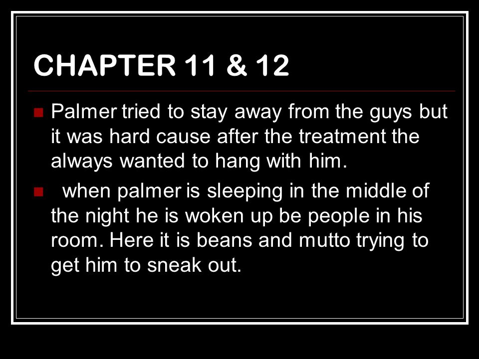 CHAPTER 11 & 12 Palmer tried to stay away from the guys but it was hard cause after the treatment the always wanted to hang with him. when palmer is s