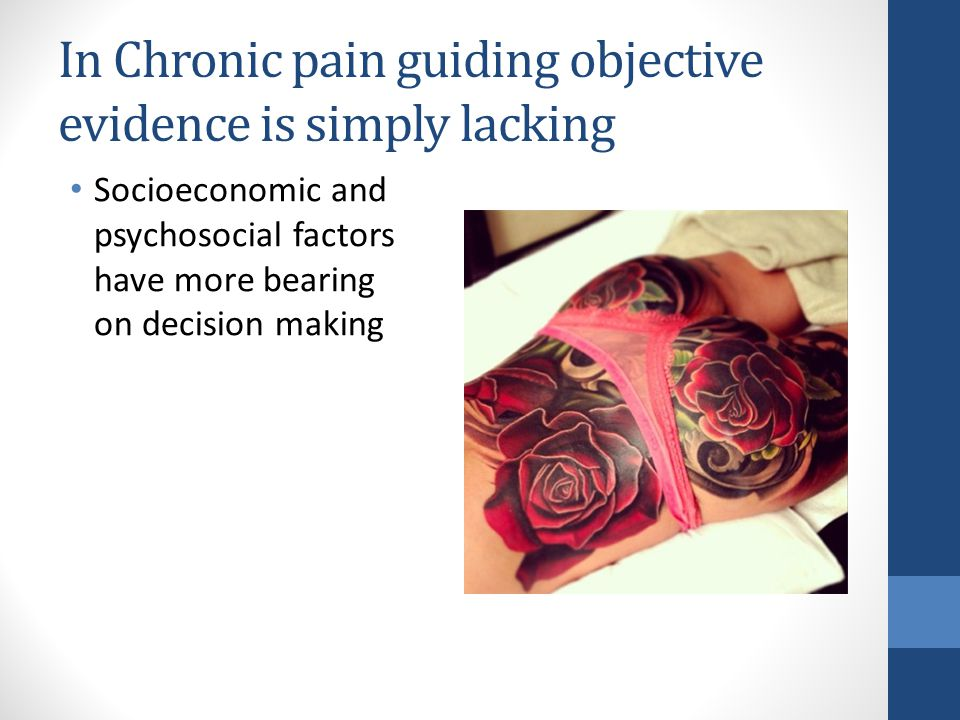 In Chronic pain guiding objective evidence is simply lacking Socioeconomic and psychosocial factors have more bearing on decision making