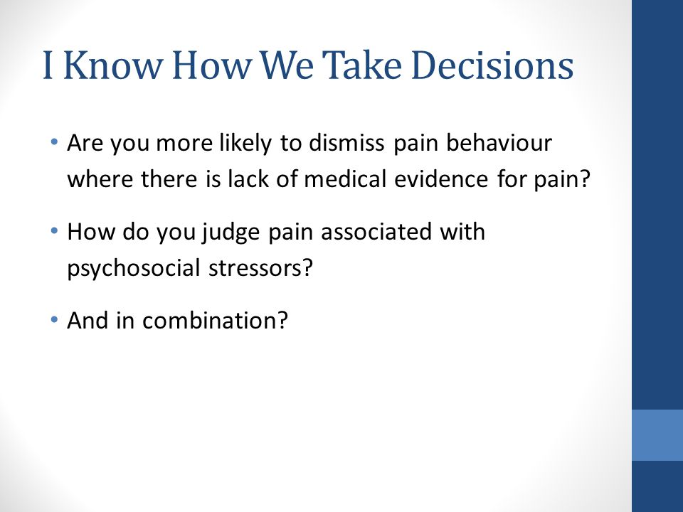 I Know How We Take Decisions Are you more likely to dismiss pain behaviour where there is lack of medical evidence for pain.