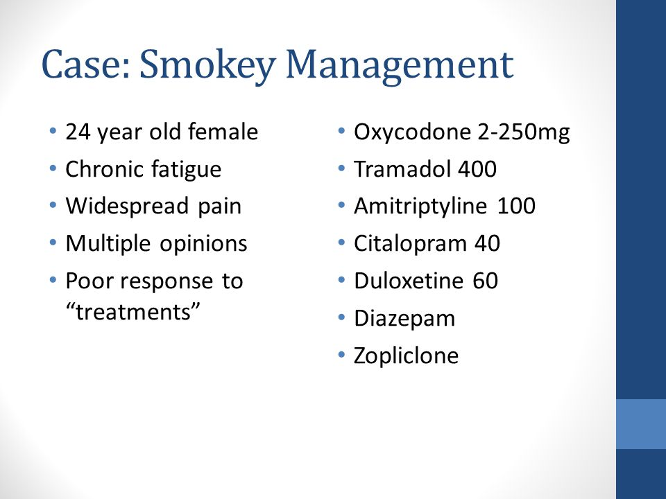 Case: Smokey Management 24 year old female Chronic fatigue Widespread pain Multiple opinions Poor response to treatments Oxycodone 2-250mg Tramadol 400 Amitriptyline 100 Citalopram 40 Duloxetine 60 Diazepam Zopliclone