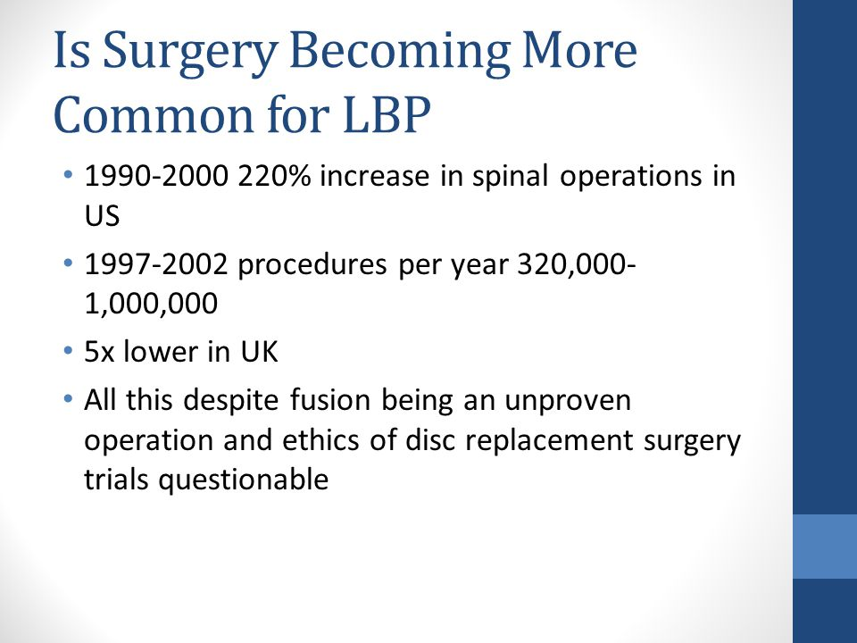 Is Surgery Becoming More Common for LBP 1990-2000 220% increase in spinal operations in US 1997-2002 procedures per year 320,000- 1,000,000 5x lower in UK All this despite fusion being an unproven operation and ethics of disc replacement surgery trials questionable