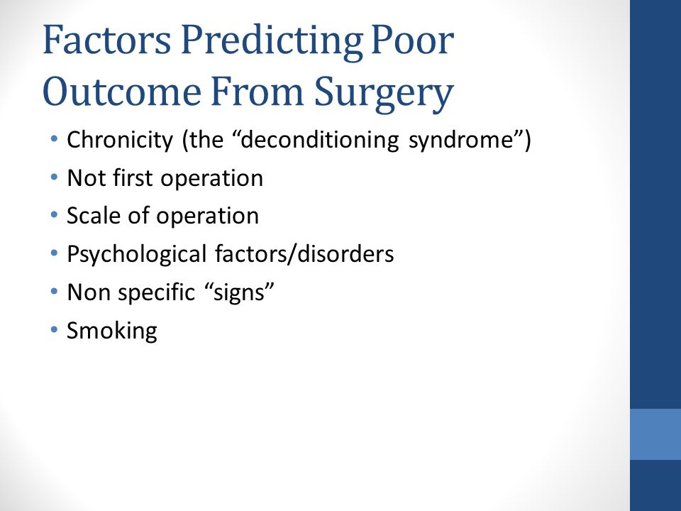 Factors Predicting Poor Outcome From Surgery Chronicity (the deconditioning syndrome ) Not first operation Scale of operation Psychological factors/disorders Non specific signs Smoking
