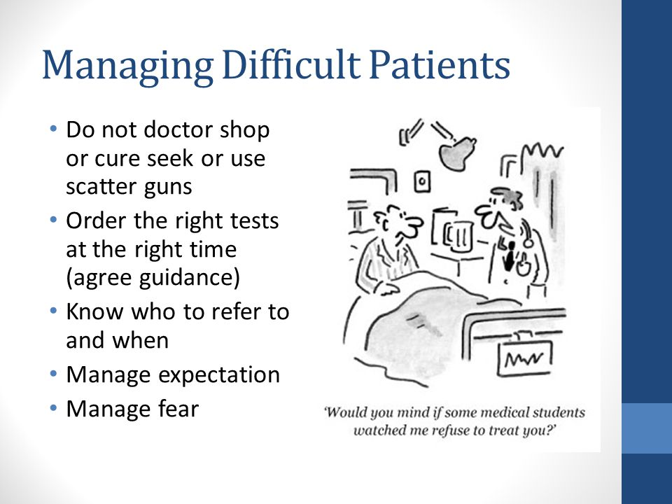 Managing Difficult Patients Do not doctor shop or cure seek or use scatter guns Order the right tests at the right time (agree guidance) Know who to refer to and when Manage expectation Manage fear But if you do…..