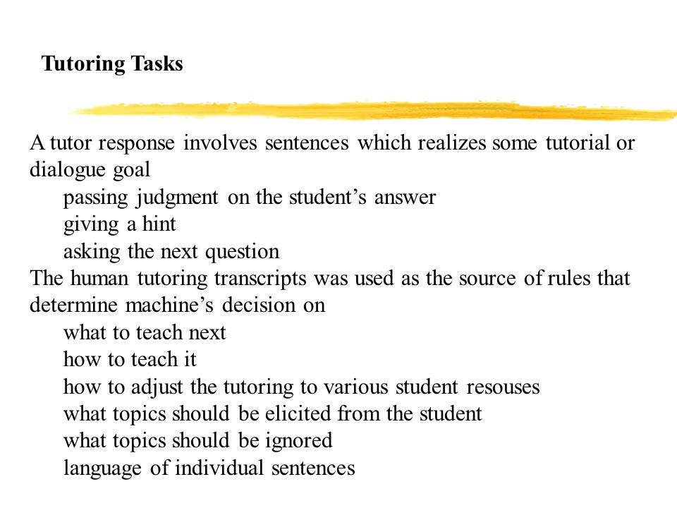 A tutor response involves sentences which realizes some tutorial or dialogue goal passing judgment on the student's answer giving a hint asking the next question The human tutoring transcripts was used as the source of rules that determine machine's decision on what to teach next how to teach it how to adjust the tutoring to various student resouses what topics should be elicited from the student what topics should be ignored language of individual sentences Tutoring Tasks