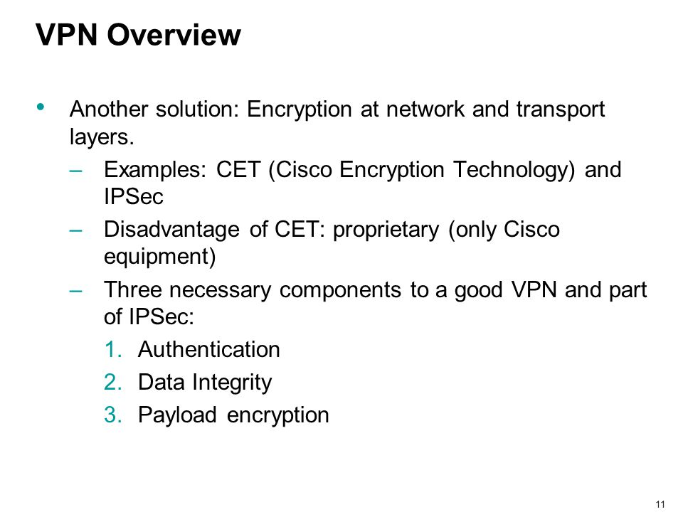 11 VPN Overview Another solution: Encryption at network and transport layers. –Examples: CET (Cisco Encryption Technology) and IPSec –Disadvantage of