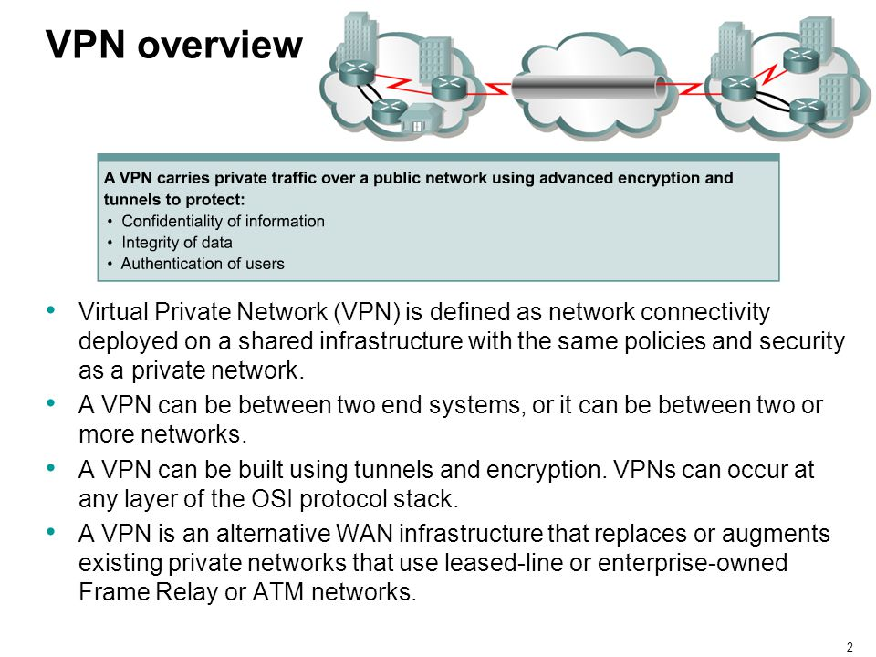 2 VPN overview Virtual Private Network (VPN) is defined as network connectivity deployed on a shared infrastructure with the same policies and securit