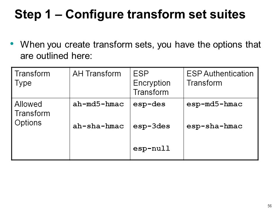 56 Step 1 – Configure transform set suites When you create transform sets, you have the options that are outlined here: Transform Type AH TransformESP