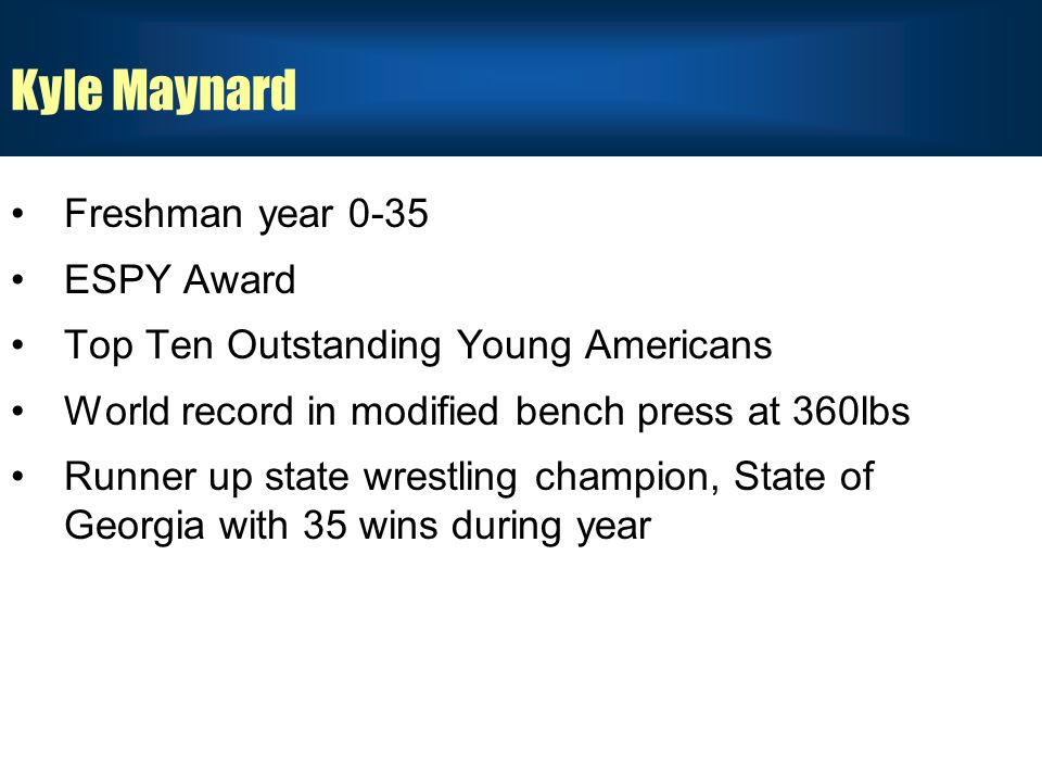 Kyle Maynard Freshman year 0-35 ESPY Award Top Ten Outstanding Young Americans World record in modified bench press at 360lbs Runner up state wrestling champion, State of Georgia with 35 wins during year