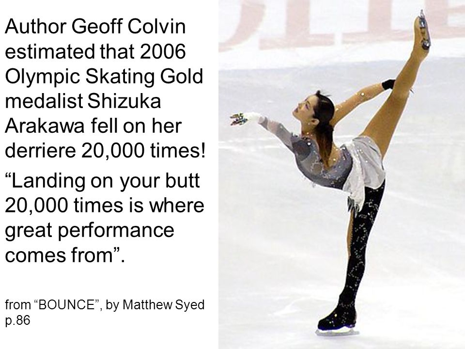 Author Geoff Colvin estimated that 2006 Olympic Skating Gold medalist Shizuka Arakawa fell on her derriere 20,000 times.