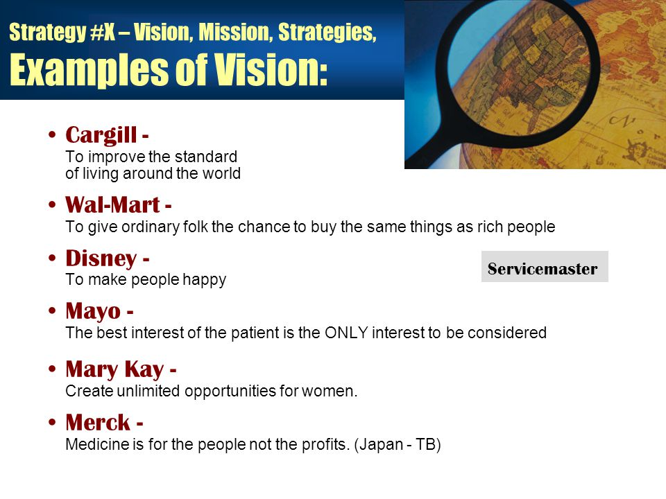 Strategy #X – Vision, Mission, Strategies, Examples of Vision: Cargill - To improve the standard of living around the world Wal-Mart - To give ordinary folk the chance to buy the same things as rich people Disney - To make people happy Mayo - The best interest of the patient is the ONLY interest to be considered Mary Kay - Create unlimited opportunities for women.