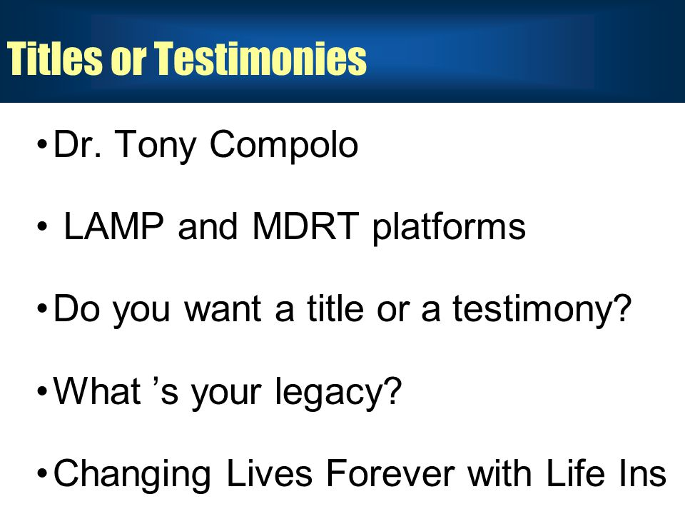 Titles or Testimonies Dr. Tony Compolo LAMP and MDRT platforms Do you want a title or a testimony.