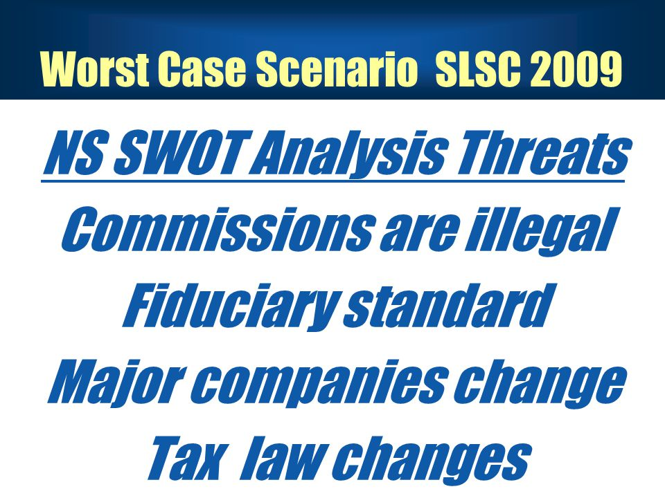 NS SWOT Analysis Threats Commissions are illegal Fiduciary standard Major companies change Tax law changes Worst Case Scenario SLSC 2009