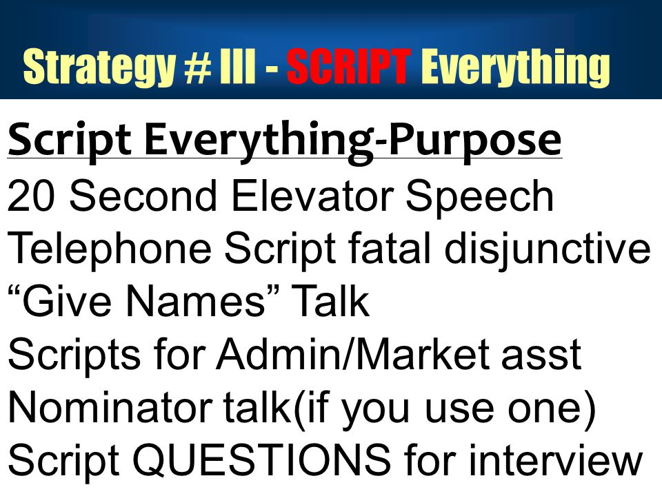 Strategy # III - SCRIPT Everything Script Everything-Purpose 20 Second Elevator Speech Telephone Script fatal disjunctive Give Names Talk Scripts for Admin/Market asst Nominator talk(if you use one) Script QUESTIONS for interview