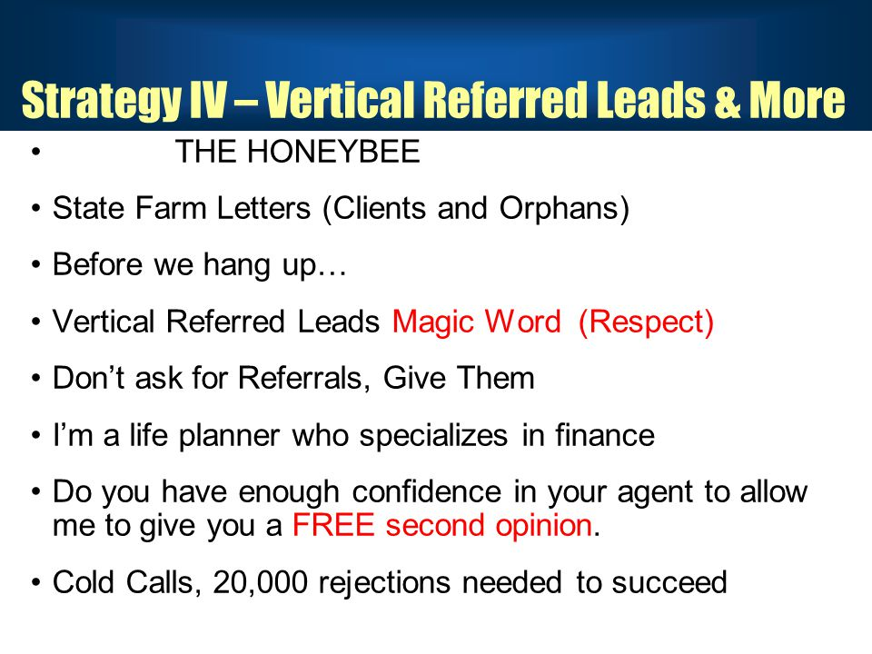 Strategy IV – Vertical Referred Leads & More THE HONEYBEE State Farm Letters (Clients and Orphans) Before we hang up… Vertical Referred Leads Magic Word (Respect) Don't ask for Referrals, Give Them I'm a life planner who specializes in finance Do you have enough confidence in your agent to allow me to give you a FREE second opinion.