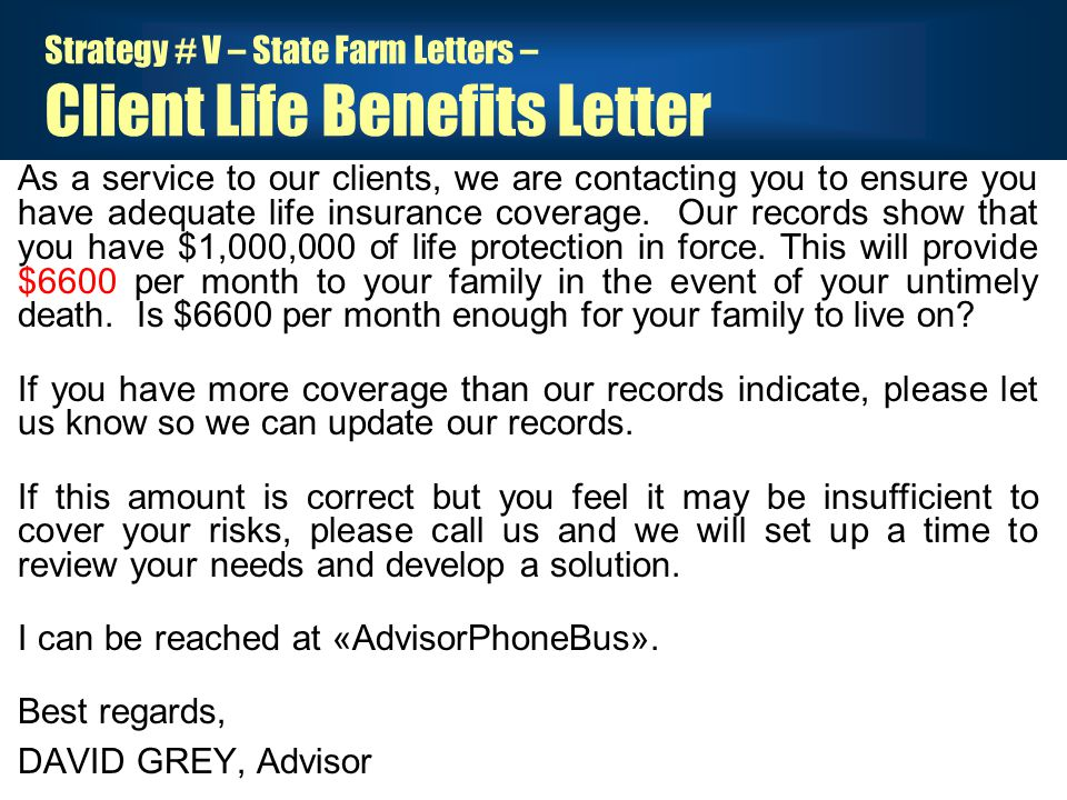 Strategy # V – State Farm Letters – Client Life Benefits Letter As a service to our clients, we are contacting you to ensure you have adequate life insurance coverage.
