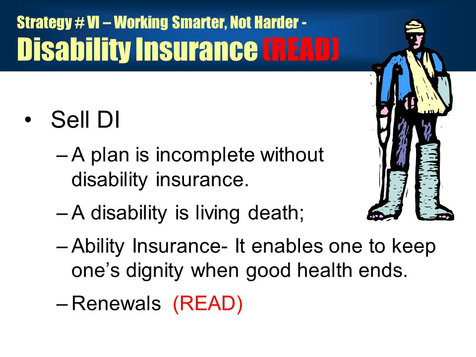Strategy # VI – Working Smarter, Not Harder - Disability Insurance (READ) Sell DI –A plan is incomplete without disability insurance.