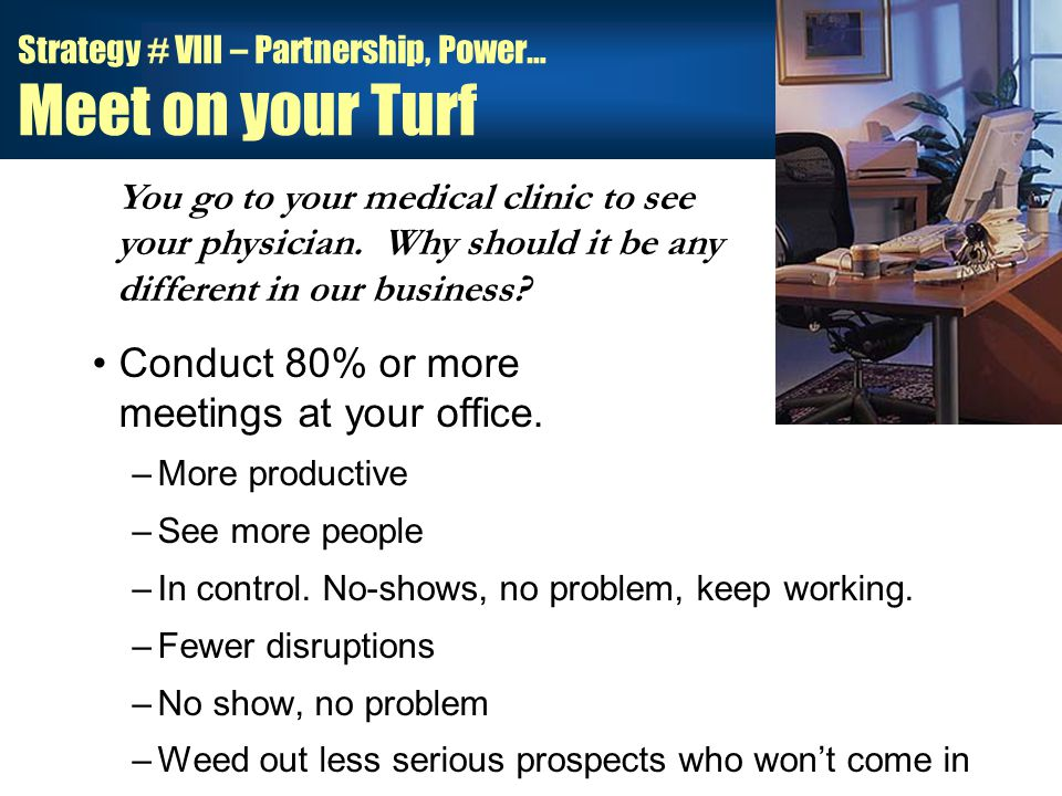 Strategy # VIII – Partnership, Power… Meet on your Turf Conduct 80% or more meetings at your office.
