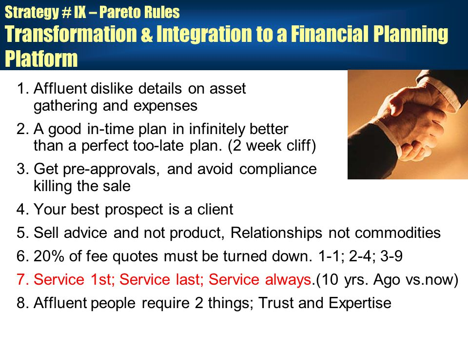Strategy # IX – Pareto Rules Transformation & Integration to a Financial Planning Platform 1.Affluent dislike details on asset gathering and expenses 2.A good in-time plan in infinitely better than a perfect too-late plan.