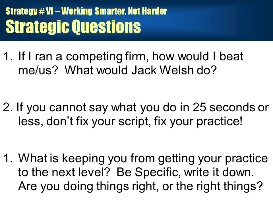 Strategy # VI – Working Smarter, Not Harder Strategic Questions 1.If I ran a competing firm, how would I beat me/us.