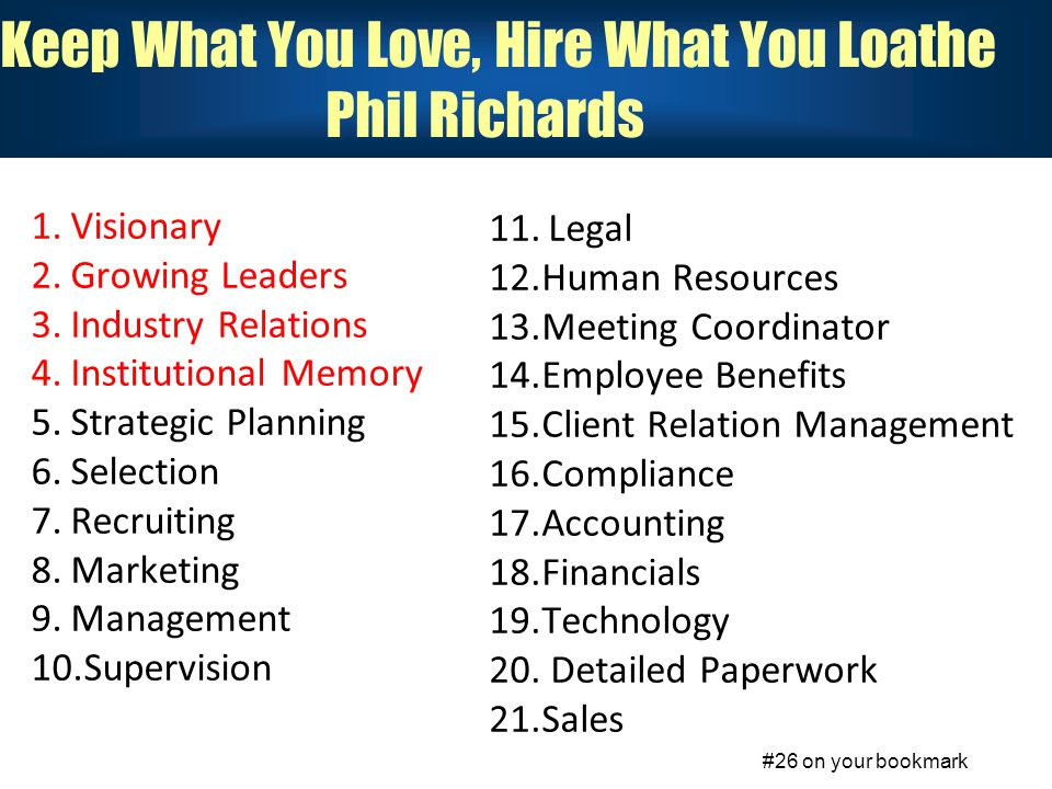 Keep What You Love, Hire What You Loathe Phil Richards 1.Visionary 2.Growing Leaders 3.Industry Relations 4.Institutional Memory 5.Strategic Planning 6.Selection 7.Recruiting 8.Marketing 9.Management 10.Supervision 11.Legal 12.Human Resources 13.Meeting Coordinator 14.Employee Benefits 15.Client Relation Management 16.Compliance 17.Accounting 18.Financials 19.Technology 20.