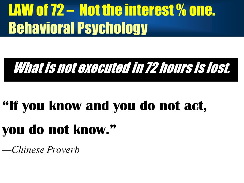 LAW of 72 – Not the interest % one. Behavioral Psychology What is not executed in 72 hours is lost.